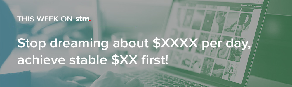 """Stop dreaming about $XXXX per day, achieve stable $XX first!"" And More From This Week On STM"