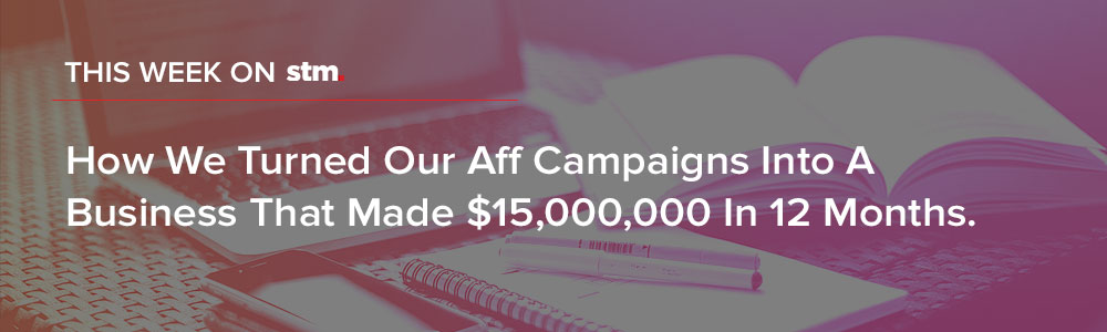 "This Week On STM: ""How We Turned Our Aff Campaigns Into A Business That Made $15,000,000 In 12 Months. """