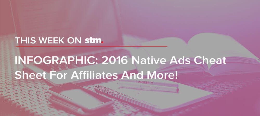 INFOGRAPHIC: 2016 Native Ads Cheat Sheet For Affiliates. And More From This Week on STM