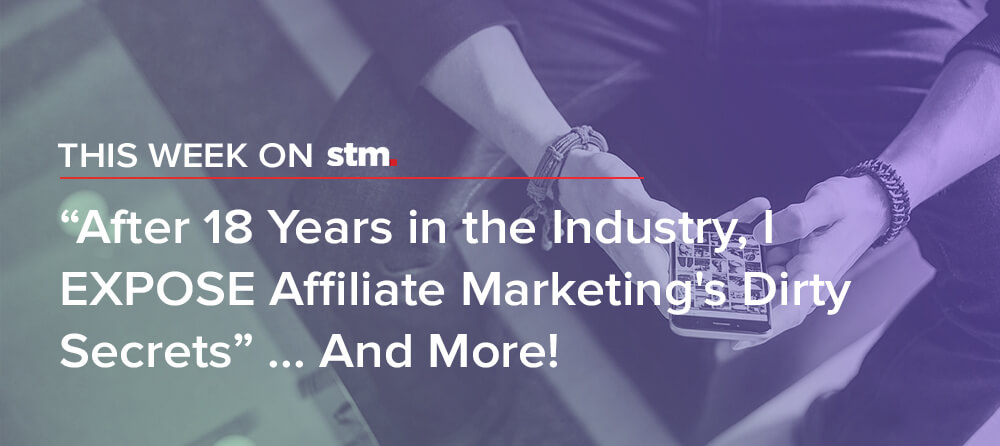 "This Week on STM: ""After 18 Years in the Industry, I EXPOSE Affiliate Marketing's Dirty Secrets"" ... And More!"